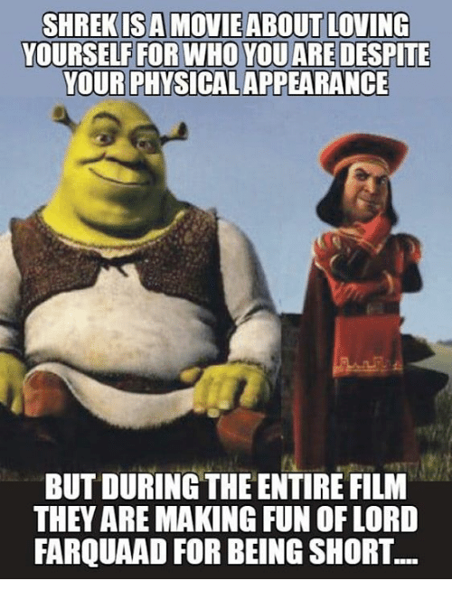 Funny, Physical, and Film: YOURSELF FOR WHO YOU ARE DESPITE  YOUR PHYSICAL APPEARANCE  BUT DURING THE ENTIRE FILM  THEY ARE MAKING FUN OF LORD  FARQUAAD FOR BEING SHORT.