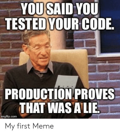 Meme, Com, and First: YOUSAID YOU  TESTEDYOUR CODIE  PRODUCTION PROVES  THAT WAS ALIE  imgflip.com My first Meme
