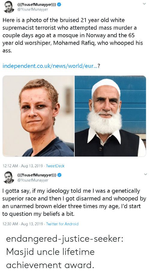 Android, News, and Tumblr: YousefMunayyer)))  @YousefMunayyer  Here is a photo of the bruised 21 year old white  supremacist terrorist who attempted mass murder a  couple days ago at a mosque in Norway and the 65  year old worshiper, Mohamed Rafiq, who whooped his  ass.  independent.co.uk/news/world/eur...?  12:12 AM Aug 13, 2019 TweetDeck   (YousefMunayyer)))  @YousefMunayyer  I gotta say, if my ideology told me I was a genetically  superior race and then I got disarmed and whooped by  an unarmed brown elder three times my age, l'd start  to question my beliefs a bit.  12:30 AM Aug 13, 2019 Twitter for Android endangered-justice-seeker:   Masjid uncle lifetime achievement award.
