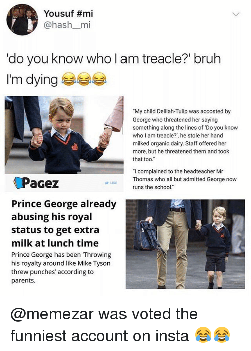 "Bruh, Memes, and Mike Tyson: Yousuf #mi  @hash_mi  'do you know who l am treacle?"" bruh  I'm dyinge  ""My child Delilah-Tulip was accosted by  George who threatened her saying  something along the lines of Do you know  who I am treacle?, he stole her hand  milked organic dairy. Staff offered her  more, but he threatened them and took  that too.  ""I complained to the headteacher Mr  Thomas who all but admitted George now  runs the school""  aGez  LIKE  Prince George already  abusing his royal  status to get extra  milk at lunch time  Prince George has been Throwing  his royalty around like Mike Tyson  threw punches' according to  parents. @memezar was voted the funniest account on insta 😂😂"