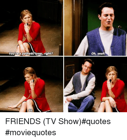 Youteapathetcloser Right? Oh Yeah Sit FRIENDS TV Show#quotes ...