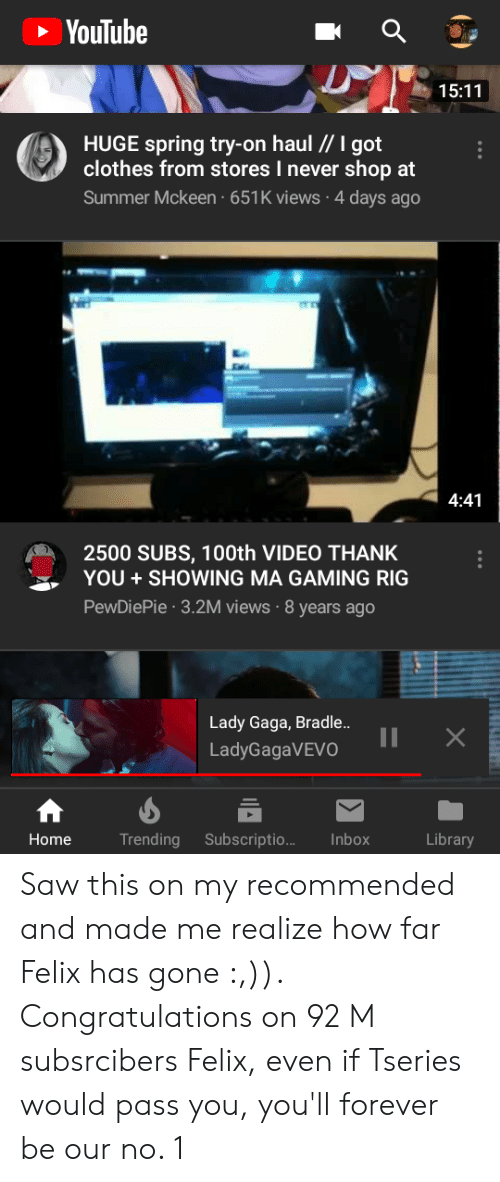 Clothes, Lady Gaga, and Saw: YouTube  15:11  HUGE spring try-on haul I got  clothes from stores I never shop at  Summer Mckeen 651K views 4 days ago  4:41  2500 SUBS, 100th VIDEO THANK  YOU SHOWING MA GAMING RIG  PewDiePie 3.2M views 8 years ago  Lady Gaga, Bradle..  LadyGagaVEVO  Home  Trending Subscriptio... Inbox  Library Saw this on my recommended and made me realize how far Felix has gone :,)). Congratulations on 92 M subsrcibers Felix, even if Tseries would pass you, you'll forever be our no. 1
