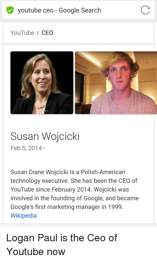 Google, Wikipedia, and youtube.com: youtube ceo - Google Search  YouTube / CEO  Susan Wojcicki  Feb 5, 2014-  Susan Diane Wojcicki is a Polish-American  technology executive. She has been the CEO of  YouTube since February 2014. Wojcicki was  involved in the founding of Google, and became  Google's first marketing manager in 1999,  Wikipedia