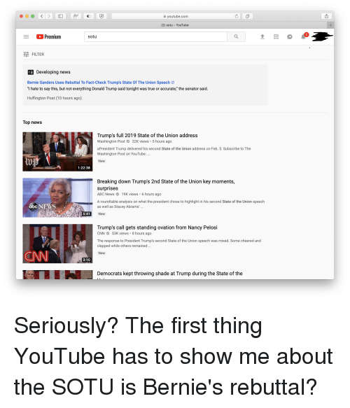 """Abc, Bernie Sanders, and Donald Trump: youtube.com  (2) sotu - YouTube  2  Premium  sotu  E FILTER  Developing news  Bernie Sanders Uses Rebuttal To Fact-Check Trump's State Of The Union Speech  """"I hate to say this, but not everything Donald Trump said tonight was true or accurate,"""" the senator said.  Huffington Post (10 hours ago)  Top news  Trump's full 2019 State of the Union address  Washington Post22K views 5 hours ago  aPresident Trump delivered his second State of the Union address on Feb. 5. Subscribe to The  Washington Post on YouTube:  New  1:22:38  Breaking down Trump's 2nd State of the Union key moments,  surprises  ABC News 19K views . 6 hours ago  A roundtable analysis on what the president chose to highlight in his second State of the Union speech  as well as Stacey Abrams'.  New  abc NEWS  5:41  Trump's call gets standing ovation from Nancy Pelosi  CNN53K views 8 hours ago  The response to President Trump's second State of the Union speech was mixed. Some cheered and  clapped while others remained  New  3:10  Democrats kept throwing shade at Trump during the State of the"""