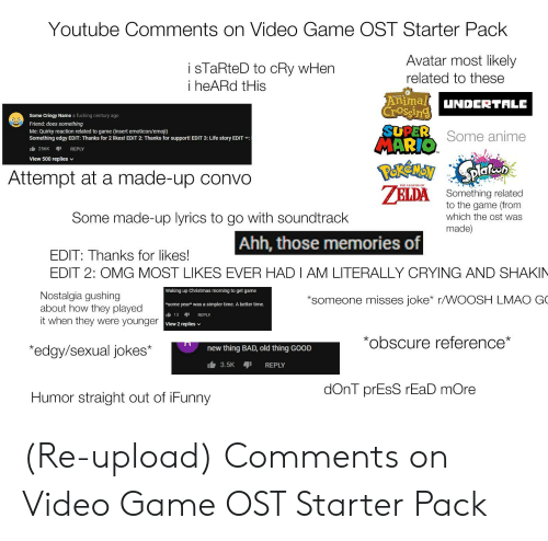 Anime, Bad, and Christmas: Youtube Comments on Video Game OST Starter Pack  i sTaRteD to cRy wHen  i heARd tHis  Avatar most likely  related to these  Animal UNDERTALE  Some Cringy Name a fucking century ago  Friend: does something  Me: Quirky reaction related to game (insert emoticon/emoji)  Something edgy EDIT: Thanks for 2 likes! EDIT 2: Thanks for support! EDIT 3: Life story EDIT:  rib 256K REPLY  Crossin  SUPER  Some anime  View 500 replies  v  Attempt at a made-up convo  HE LEGEND OF  A Something related  to the game (from  which the ost was  made)  Some made-up lyrics to go with soundtrack  Ahh, those memories of  EDIT: Thanks for likes!  EDIT 2: OMG MOST LIKES EVER HADIAM LITERALLY CRYING AND SHAKIN  Nostalgia gushing  about how they played  it when they were younger  Waking up Christmas morning to get game  *some year* was a simpler time. A better time.  rib 13 1 REPLY  View 2 replies v  *someone misses joke* r/WOOSH LMAO G  *obscure reference*  *edgy/sexual jokes*  new thing BAD, old thing GOOD  3.5K REPLY  dOnT prEsS rEaD mOre  Humor straight out of iFunny (Re-upload) Comments on Video Game OST Starter Pack
