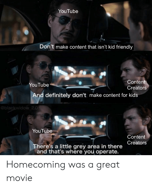 Definitely, Marvel Comics, and youtube.com: YouTube  Don't make content that isn't kid friendly  Content  Creators  YouTube  And definitely don't make content for kids  @blackwidow 2.0  YouTube  Content  Creators  There's a little grey area in there  and that's where you operate. Homecoming was a great movie