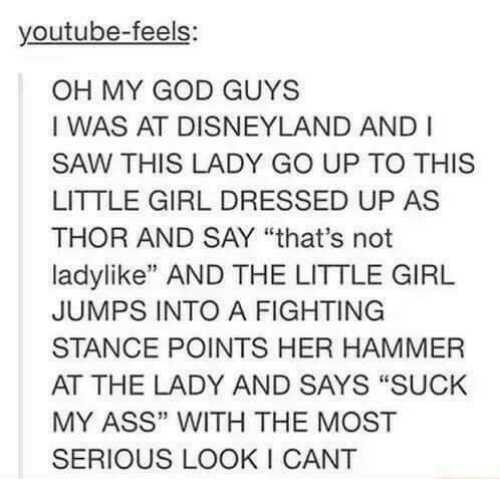 "Ass, Disneyland, and Girls: youtube-feels  OH MY GOD GUYS  I WAS AT DISNEYLAND AND I  SAW THIS LADY GO UP TO THIS  LITTLE GIRL DRESSED UP AS  THOR AND SAY ""that's not  ladylike"" AND THE LITTLE GIRL  JUMPS INTO A FIGHTING  STANCE POINTS HER HAMMER  AT THE LADY AND SAYS ""SUCK  MY ASS"" WITH THE MOST  SERIOUS LOOKI CANT"