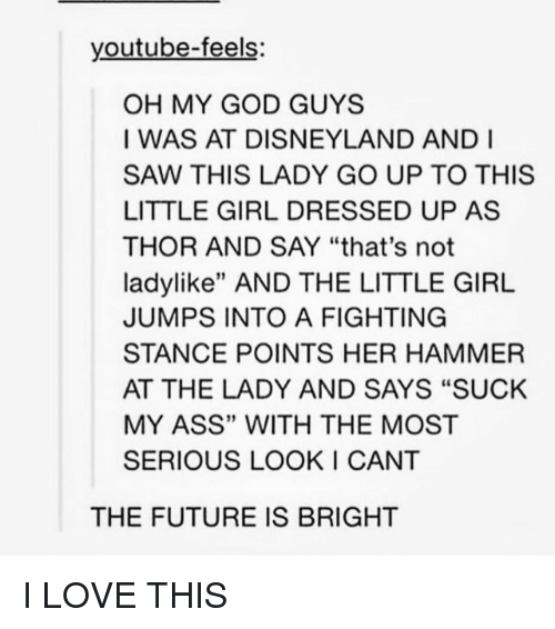 "Ass, Disneyland, and Future: youtube-feels:  OH MY GOD GUYS  I WAS AT DISNEYLAND AND I  SAW THIS LADY GO UP TO THIS  LITTLE GIRL DRESSED UP AS  THOR AND SAY ""that's not  ladylike"" AND THE LITTLE GIRL  JUMPS INTO A FIGHTING  STANCE POINTS HER HAMMER  AT THE LADY AND SAYS ""SUCK  MY ASS"" WITH THE MOST  SERIOUS LOOK I CANT  THE FUTURE IS BRIGHT I LOVE THIS"