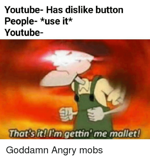 youtube.com, Angry, and Mobs: Youtube- Has dislike button  People- *use it*  Youtube-  That sit!'m gettin' me mallet! Goddamn Angry mobs