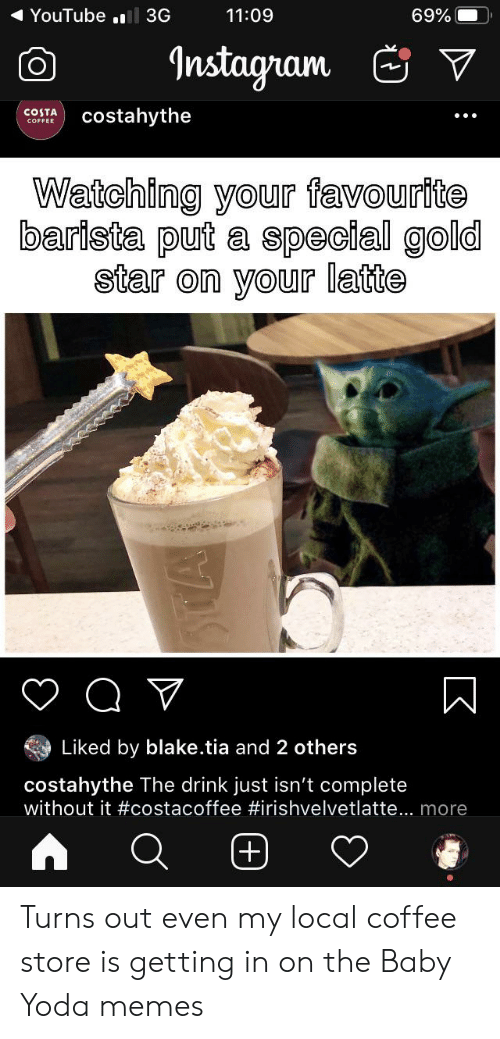 Instagram, Memes, and Star Wars: YouTube .l 3G  11:09  69%  Instagram  COSTA  costahythe  COFFEE  Watching your favourite  barista put a special gold  star on your latte  Q V  Liked by blake.tia and 2 others  costahythe The drink just isn't complete  without it #costacoffee #irishvelvetlatte... more  +) Turns out even my local coffee store is getting in on the Baby Yoda memes