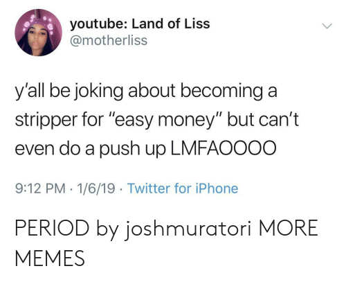"""Dank, Iphone, and Memes: youtube: Land of Liss  @motherliss  y'all be joking about becominga  stripper for """"easy money"""" but can't  even do a push up LMFAOOOO  9:12 PM-1/6/19 Twitter for iPhone PERIOD by joshmuratori MORE MEMES"""