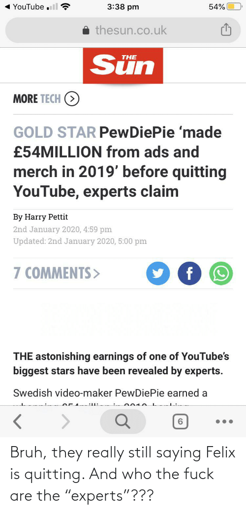 """Bruh, youtube.com, and Star: YouTube .ll ?  3:38 pm  54%  thesun.co.uk  Sün  THE  MORE TECH (>  GOLD STAR PewDiePie 'made  £54MILLION from ads and  merch in 2019' before quitting  YouTube, experts claim  By Harry Pettit  2nd January 2020, 4:59 pm  Updated: 2nd January 2020, 5:00 pm  7 COMMENTS>  THE astonishing earnings of one of YouTube's  biggest stars have been revealed by experts.  Swedish video-maker PewDiePie earned a  2010.  6. Bruh, they really still saying Felix is quitting. And who the fuck are the """"experts""""???"""