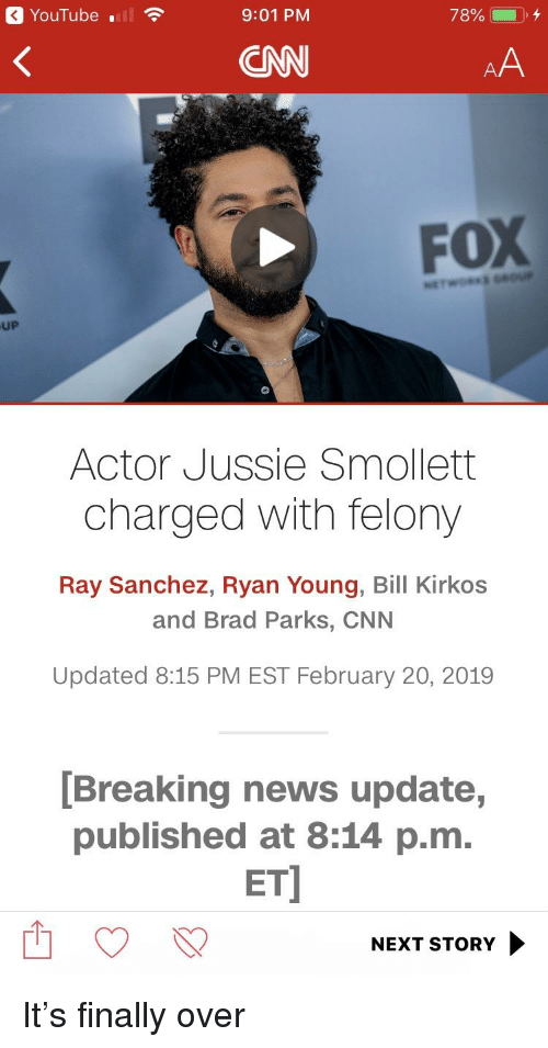 cnn.com, News, and youtube.com: YouTube ll  9:01 PM  78% (-), 4  CNN  FoX  UP  Actor Jussie Smollett  charged with felony  Ray Sanchez, Ryan Young, Bill Kirkos  and Brad Parks, CNN  Updated 8:15 PM EST February 20, 2019  [Breaking news update,  published at 8:14 p.m.  ET  NEXT STORY