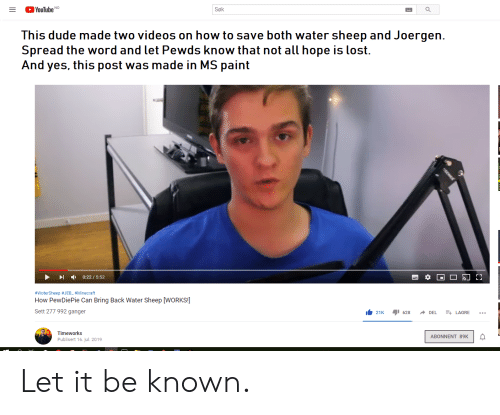 Dude, Minecraft, and Videos: YouTube NO  Søk  This dude made two videos on how to save both water sheep and Joergen  Spread the word and let Pewds know that not all hope is lost.  And yes, this post was made in MS paint  0:22/5:52  #WoterSheep JEB_ #Minecraft  How PewDiePie Can Bring Back Water Sheep [WORKS!  Sett 277 992 ganger  21K  628  E LAGRE  DEL  Timeworks  ABONNENT 89K  Publisert 16, jul. 2019 Let it be known.