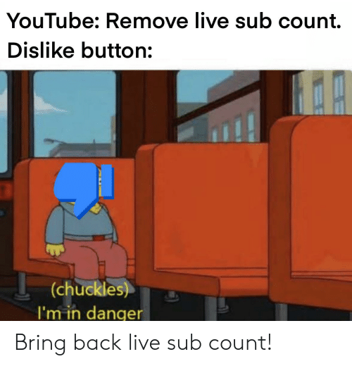 Reddit, youtube.com, and Live: YouTube: Remove live sub count.  Dislike button:  (chuckles)  I'm in danqer Bring back live sub count!