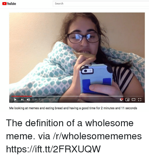 Meme, Memes, and youtube.com: YouTube  Search  4)  0:20 / 2:1  Me looking at memes and eating bread and having a good time for 2 minutes and 11 seconds The definition of a wholesome meme. via /r/wholesomememes https://ift.tt/2FRXUQW