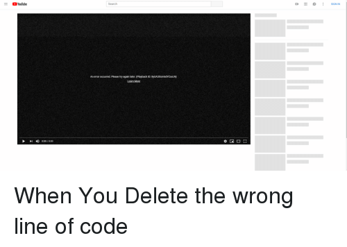 youtube.com, Search, and Code: YouTube  Search  An error occurred. Please try again later. (Playback ID: 8yUA3XombdYCXXLN  later. (Playback ID:  0:00/0:00 When You Delete the wrong line of code