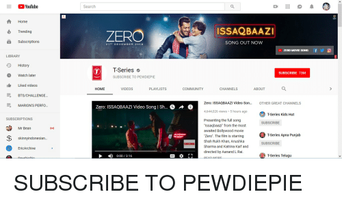 "Community, Videos, and youtube.com: YouTube  Search  Home  ISSAQBAAZI  ZERO  Trending  Subscriptions  SONG OUT NOW  21T DECEMBER 2018  ZERO MOVIE SONG  LIBRARY  Д History  T-Series  SUBSCRIBE 73M  Watch later  SERIES  SUBSCRIBE TO PEWDIEPIE  Liked videos  HOME  VIDEOS  PLAYLISTS  COMMUNITY  CHANNELS  ABOUT  BTS/CHALLENGE  Zero: ISSAQBAAZI Video Son...  OTHER GREAT CHANNELS  MARION'S PERF。...  Zero: ISSAQBAAZI Video Song | Sh...  4,644,026 views 5 hours ago  T-Series Kids Hut  SUBSCRIPTIONS  Presenting the full song  ""Issaqbaazi"" from the most  awaited Bollywood movie  SUBSCRIBE  Mr Bean  Zero. The film is starringFSeries Apna Punjab  T-Series Apna Punjab  skinnyindonesian..  Shah Rukh Khan, Anushka  Sharma and Katrina Kaif and  directed by Aanand L Rai.  SUBSCRIBE  SUBSCRIBE  lly  EricArchive  0:00/3:16  T Series Telugu"