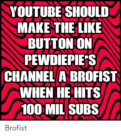 youtube.com, Channel, and Mil: YOUTUBE SHOULD  MAKE THE LIKE  BUTTON ON  PEWDIEPIE S  CHANNEL A BROFIST  WHEN HE HITS  100 MIL SUBS Brofist