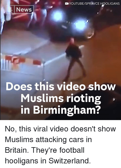 Cars, Football, and Memes: YOUTUBE/SPRAVCE HOOLIGANS  L News  Does this video show  Muslims rioting  in Birmingham? No, this viral video doesn't show Muslims attacking cars in Britain.  They're football hooligans in Switzerland.