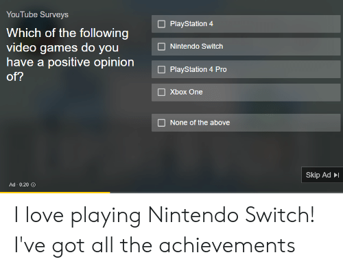 Facepalm, Love, and Nintendo: YouTube Surveys  Which of the following  video games do you  have a positive opinion  of?  PlayStation 4  Nintendo Switch  PlayStation 4 Pro  Xbox One  None of the above  Skip Ad  Ad- 0:20 O I love playing Nintendo Switch! I've got all the achievements