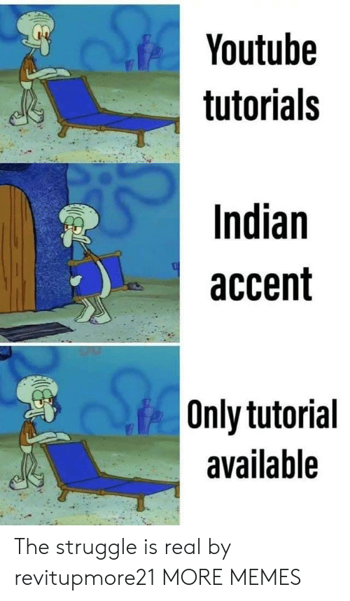 Dank, Memes, and Struggle: Youtube  tutorials  Indian  accent  Only tutorial  available The struggle is real by revitupmore21 MORE MEMES