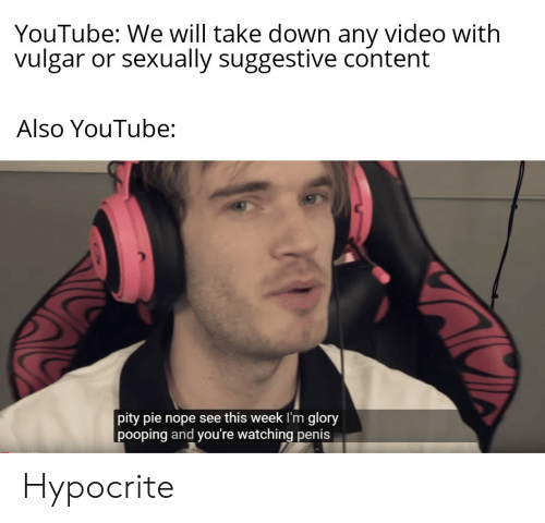 youtube.com, Hypocrite, and Penis: YouTube: We will take down any video with  vulgar or sexually suggestive content  Also YouTube:  pity pie nope see this week I'm glory  pooping and you're watching penis Hypocrite