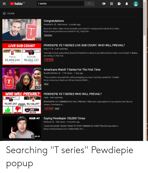 """Videos, youtube.com, and Buzzfeed: YouTubeK  t series  FILTER  Congratulations  PewDiePie85M views 2 weeks ago  Roomie's video: https://www.youtube.com/watch?v-ojvqlumZtnU Dave's BTS video:  https://www.youtube.com/watch?v-3E 1fspZQ4c..  Subtitles  PEWDIEPIE VS T-SERIES LIVE SUB COUNT: WHO WILL PREVAIL?  FlareTV 2.4K watching  YouTube's most subscribed channel PewDiePie is about to be dethroned by Indian record label T-Series,  according to their live  LIVE NOW  LIVE SUB COUNT  T-Series  PewDiePie  90,404,544 90,422,127  Americans Watch T-Series For The First Time  BuzzFeedVideo117K views 1 day ago  They could' ve executed this without hopping so much, but they wanted to."""" Credits:  https://www.buzzfeed.com/bfmp/videos/80660.  New  SERIES  6:20  WHO WILL PREVAIL? PEWDIEPIE VS T-SERIES WHO WILL PREVAIL?  Jade 34K watching  PEWDIEPIE VS T-SERIES] WHO WILL PREVAIL? With each subscription to my channel and likes to  stream, Pewdiepie is .  LIVE NOW New  OTO  93,587,261 93,166,26  ADE JADE  88,028  Saying Pewdiepie 100,000 Times  MrBeast10M views . 4 months ago  I SAID HIS NAME 100000 TIMES TO STOP TSERIES IN THEIR TRACKS New Merch-  https://shopmrbeast.com/ SUBSCRIBE OR I  HOUR #1  11:48:40 Searching """"T series"""" Pewdiepie popup"""