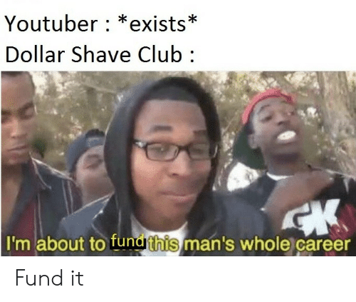 Club, Youtuber, and Dollar Shave Club: Youtuber : *exists*  Dollar Shave Club  I'm about to funathis man's whole career Fund it