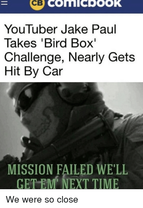 Time, Jake Paul, and Youtuber: YouTuber Jake Paul  Takes 'Bird Box'  Challenge, Nearly Gets  Hit By Car  MISSION FAILED WE'LL  TEM NEXT TIME  GE We were so close