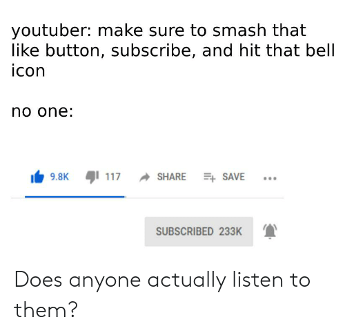Reddit, Smashing, and Youtuber: youtuber: make sure to smash that  like button, subscribe, and hit that bell  icon  no one:  117  9.8K  SHARE SAVE  SUBSCRIBED 233K Does anyone actually listen to them?