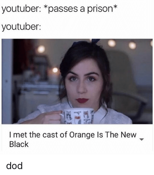 Memes, Prison, and Mets: youtuber: *passes a prison  youtuber:  I met the cast of Orange Is The New  Black dod