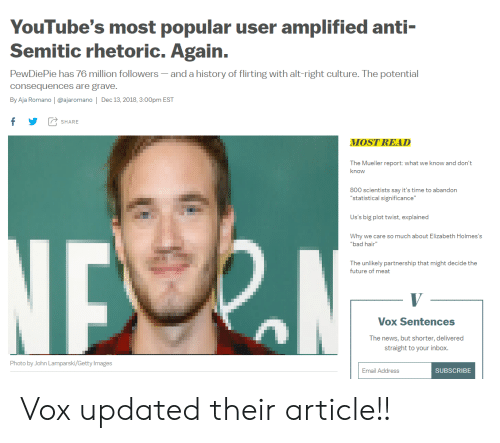 "Bad, Future, and News: YouTube's most popular user amplified anti-  Semitic rhetoric. Again.  PewDiePie has 76 million followers-and a history of flirting with alt-right culture. The potential  consequences are grave.  By Aja Romano | @ajaromano | Dec 13, 2018,3:00pm EST  fYSHARE  MOST READ  The Mueller report: what we know and don't  know  800 scientists say it's time to abandon  ""statistical significance""  Us's big plot twist, explained  Why we care so much about Elizabeth Holmes's  bad hair""  The unlikely partnership that might decide the  future of meat  Vox Sentences  The news, but shorter, delivered  straight to your inbox.  Photo by John Lamparski/Getty Images  Email Address  SUBSCRIBE Vox updated their article!!"