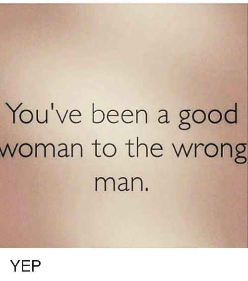 Memes, Good, and Been: You've been a good  woman to the wrong  man, YEP