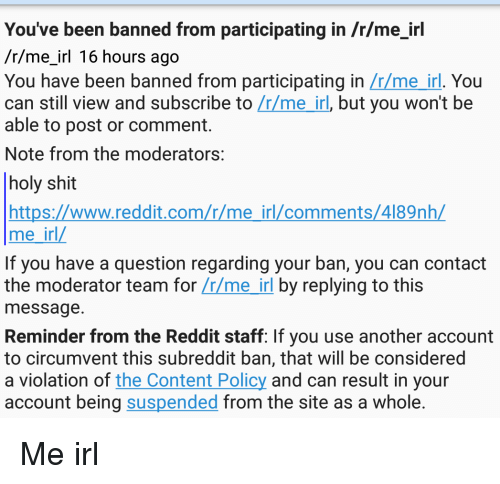 Reddit, Shit, and Content: You've been banned from participating in /r/me irl  /r/me irl 16 hours ago  You have been banned from participating in  Lrlme irl. You  can still view and subscribe to  Irlme irl, but you won't be  able to post or comment.  Note from the moderators:  holy shit  https://www.reddit.com/r/me irl/comments/4189nhL  me irl  If you have a question regarding your ban, you can contact  the moderator team for  LrLme irl by replying to this  message.  Reminder from the Reddit staff: If you use another account  to circumvent this subreddit ban, that will be considered  a violation of  the Content Policy and can result in your  account being suspended from the site as a whole. Me irl