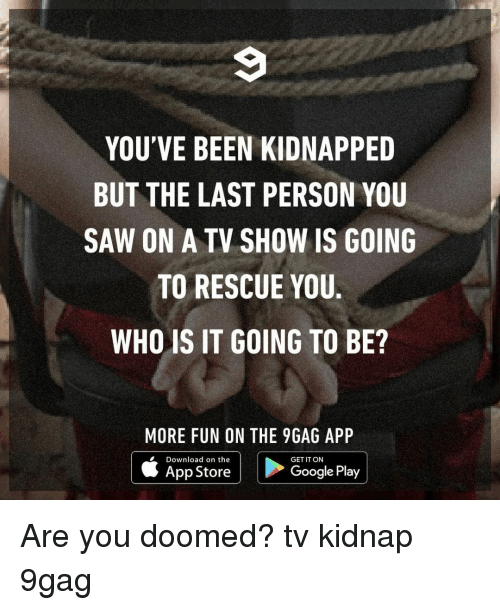 9gag, Google, and Memes: YOU'VE BEEN KIDNAPPED  BUT THE LAST PERSON YOU  SAW ON A TV SHOW IS GOING  TO RESCUE YOU.  WHO IS IT GOING TO BE?  MORE FUN ON THE 9GAG APP  Download on the  App Store  GET IT ON  Google Play Are you doomed?⠀ tv kidnap 9gag