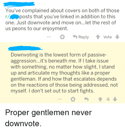 Covers, Never, and Iamverysmart: You've complained about covers on both of those  r/p  one. Just downvote and move on...let the rest of  us peons to our enjoyment  posts that you've linked in addition to this  ReplyVote  Downvoting is the lowest form of passive-  aggression...it's beneath me. If I take issue  with something, no matter how slight, I stand  up and articulate my thoughts like a proper  gentleman. If and how that escalates depends  on the reactions of those being addressed, not  myself. I don't set out to start fights Proper gentlemen never downvote.