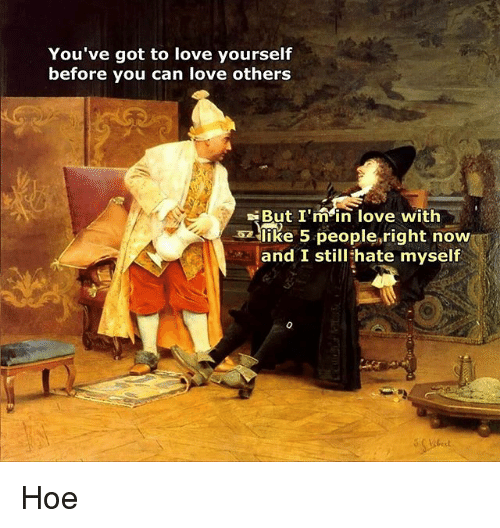 Hoe, Love, and Classical Art: You've got to love yourself  before you can love others  But I'main love with  like 5 people,right now  and I still hate myself Hoe