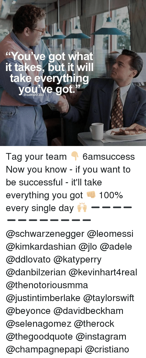 Adele, Anaconda, and Beyonce: You've got what  it takes, but it will  take everything  youive got  @6AMSUCCESS Tag your team 👇🏼 6amsuccess Now you know - if you want to be successful - it'll take everything you got 👊🏼 100% every single day 🙌🏼 ➖➖➖➖➖➖➖➖➖➖➖➖ @schwarzenegger @leomessi @kimkardashian @jlo @adele @ddlovato @katyperry @danbilzerian @kevinhart4real @thenotoriousmma @justintimberlake @taylorswift @beyonce @davidbeckham @selenagomez @therock @thegoodquote @instagram @champagnepapi @cristiano