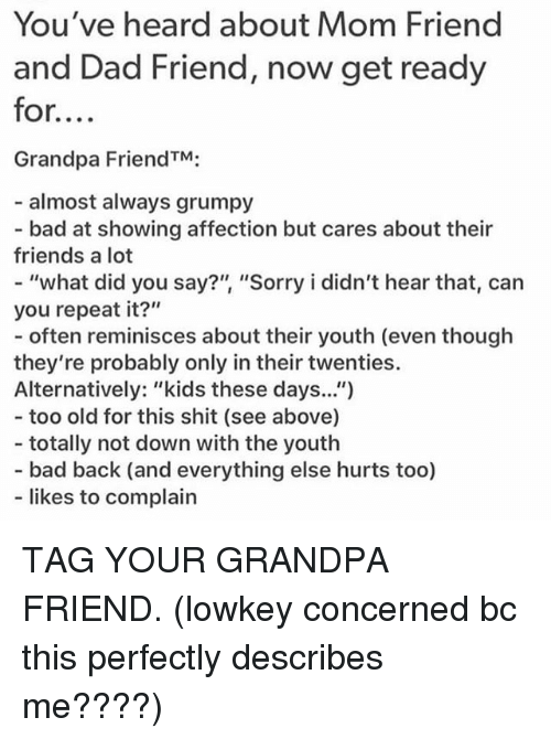 "Bad, Dad, and Friends: You've heard about Mom Friend  and Dad Friend, now get ready  for....  Grandpa FriendTM;  almost always grumpy  - bad at showing affection but cares about their  friends a lot  - ""what did you say?"" ""Sorry i didn't hear that, can  you repeat it?""  - often reminisces about ther youth (even though  they're probably only in their twenties.  Alternatively: ""kids these days.."")  - too old for this shit (see above)  - totally not down with the youth  - bad back (and everything else hurts too)  likes to complain TAG YOUR GRANDPA FRIEND. (lowkey concerned bc this perfectly describes me????)"