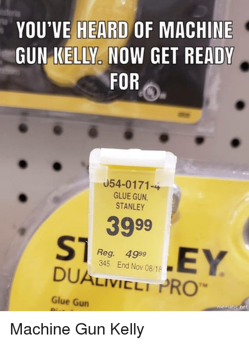Machine Gun Kelly, Pro, and Machine Gun: YOU'VE HEARD OF MACHINE  GUN KELLY NOW GET READY  FOR  ria  U54-0171-4  GLUE GUN  STANLEY  3999  Reg. 4999  345 End Nov 08/18  DUALIVICLI PRO  Glue Gun  mematic.net Machine Gun Kelly