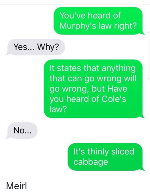 Murphy's Law, MeIRL, and Yes: You've heard of  Murphy's law right?  Yes... Why?  It states that anything  that can go wrong will  go wrong, but Have  you heard of Cole's  law?  It's thinly sliced  cabbage Meirl