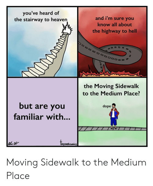 Dope, Heaven, and Stairway to Heaven: you've heard of  the stairway to heaven  and i'm sure you  know all about  the highway to hell  the Moving Sidewalk  to the Medium Place?  but are you  familiar with...  dope  inysnekcomics Moving Sidewalk to the Medium Place