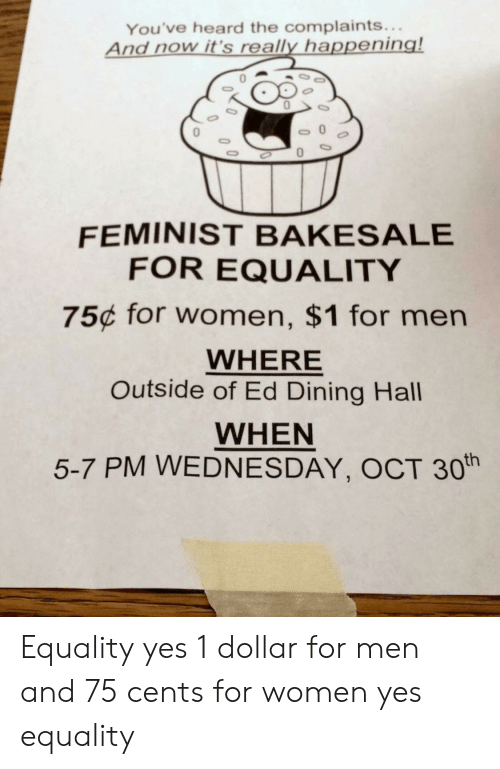 Facepalm, Wednesday, and Women: You've heard the complaints...  And now it's really happening!  0  0  0  0  0  FEMINIST BAKESALE  FOR EQUALITY  75c for women, $1 for men  WHERE  Outside of Ed Dining Hall  WHEN  5-7 PM WEDNESDAY, OCT 30th Equality yes 1 dollar for men and 75 cents for women yes equality