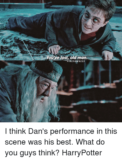 Memes, Old Man, and 🤖: You've lost old man.  FIR EFA WKESS I think Dan's performance in this scene was his best. What do you guys think? HarryPotter