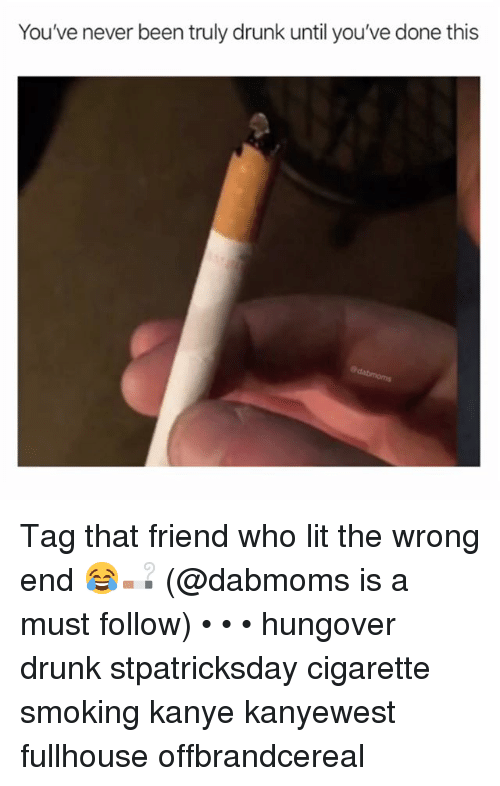 Drunk, Kanye, and Lit: You've never been truly drunk until you've done this Tag that friend who lit the wrong end 😂🚬 (@dabmoms is a must follow) • • • hungover drunk stpatricksday cigarette smoking kanye kanyewest fullhouse offbrandcereal