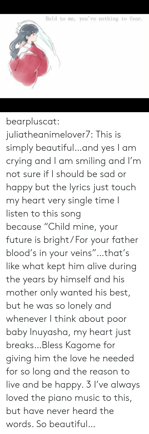 "Alive, Beautiful, and Crying: you've nothing to fear.  Hold to me, bearpluscat: juliatheanimelover7:  This is simply beautiful…and yes I am crying and I am smiling and I'm not sure if I should be sad or happy but the lyrics just touch my heart very single time I listen to this song because ""Child mine, your future is bright/ For your father blood's in your veins""…that's like what kept him alive during the years by himself and his mother only wanted his best, but he was so lonely and whenever I think about poor baby Inuyasha, my heart just breaks…Bless Kagome for giving him the love he needed for so long and the reason to live and be happy. 3  I've always loved the piano music to this, but have never heard the words. So beautiful…"
