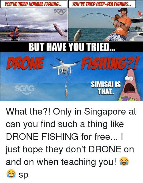Drone, Memes, and Free: YOU'VE TRIED NORMAL FISHING..YOU'VE TRIED DEEP-SEA FISHING.  Image credits to  orway  BUT HAVE YOU TRIED  DRONEFISHINGE  SIMISAI IS  SGAG What the?! Only in Singapore at <link in bio> can you find such a thing like DRONE FISHING for free... I just hope they don't DRONE on and on when teaching you! 😂😂 sp