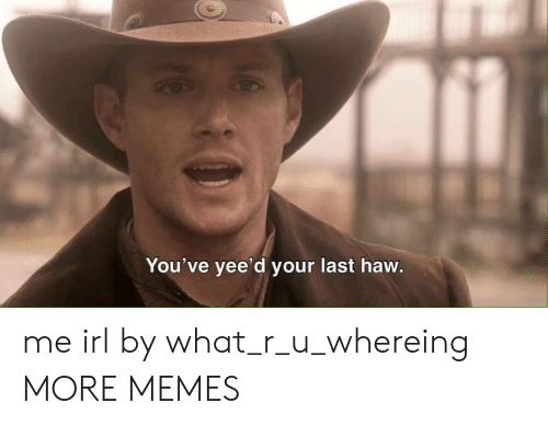 Dank, Memes, and Target: You've yee'd your last haw me irl by what_r_u_whereing MORE MEMES