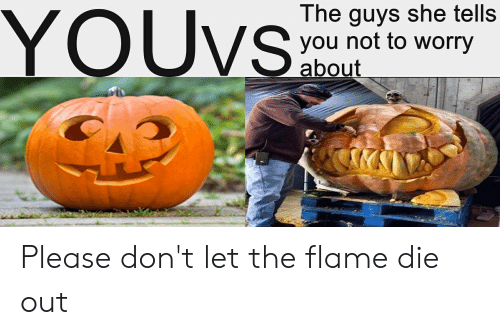 Reddit, Flame, and She: YOUVS  The guys she tells  you not to worry  about Please don't let the flame die out